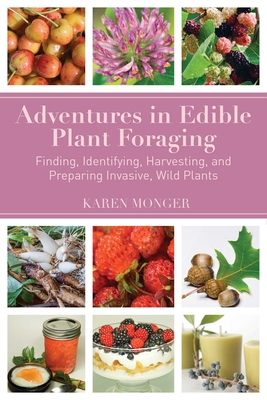 Adventures in Edible Plant Foraging: Finding, Identifying, Harvesting, and Preparing Native and Invasive Wild Plants - Monger, Karen