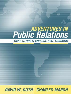 Adventures in Public Relations: Case Studies and Critical Thinking - Guth, David W