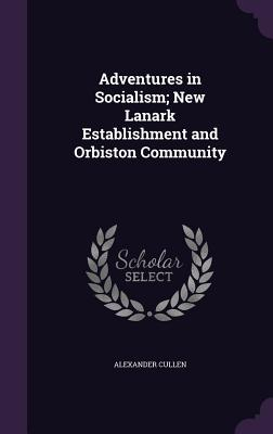 Adventures in Socialism; New Lanark Establishment and Orbiston Community - Cullen, Alexander