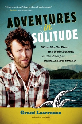 Adventures in Solitude: What Not to Wear to a Nude Potluck and Other Stories from Desolation Sound - Lawrence, Grant