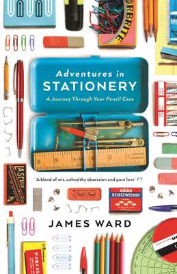 Adventures in Stationery: A Journey Through Your Pencil Case - Ward, James