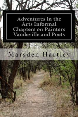 Adventures in the Arts Informal Chapters on Painters Vaudeville and Poets - Hartley, Marsden