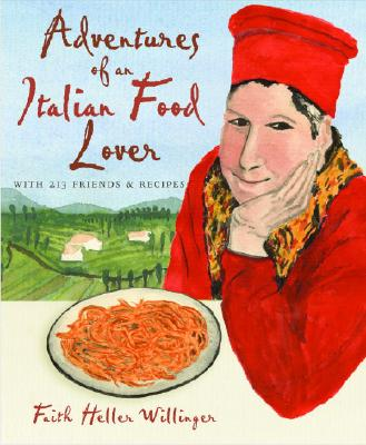 Adventures of an Italian Food Lover: With Recipes from 254 of My Very Best Friends - Willinger, Faith Heller