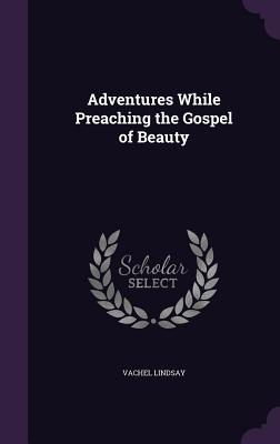 Adventures While Preaching the Gospel of Beauty - Lindsay, Vachel