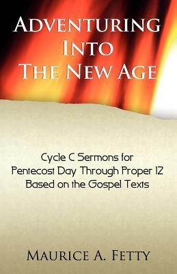 Adventuring Into the New Age: Gospel Sermons for Pentecost Through Proper 12, Cycle C - Fetty, Maurice A