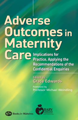 Adverse Outcomes in Maternity Care: Implications for Practice, Applying the Recommendations of the Confidential Enquiries - Edwards, Grace