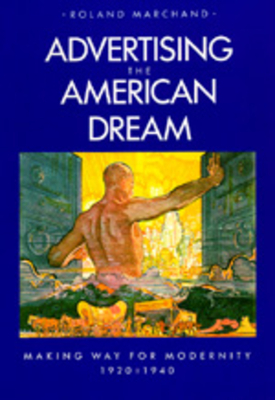Advertising the American Dream: Making Way for Modernity - Marchand, Roland