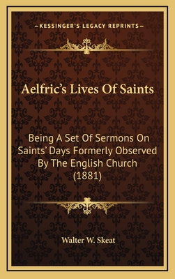 Aelfric's Lives of Saints: Being a Set of Sermons on Saints' Days Formerly Observed by the English Church (1881) - Skeat, Walter W, Professor (Editor)