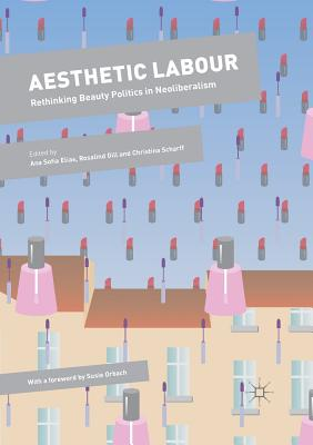 Aesthetic Labour: Rethinking Beauty Politics in Neoliberalism - Elias, Ana Sofia (Editor), and Gill, Rosalind (Editor), and Scharff, Christina (Editor)