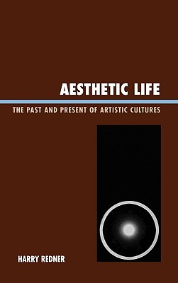 Aesthetic Life: The Past and Present of Artistic Cultures - Redner, Harry