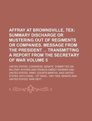 Affray at Brownsville, Tex Volume 5; Summary Discharge or Mustering Out of Regiments or Companies. Message from the President Transmitting a Report from the Secretary of War - Affairs, United States Congress