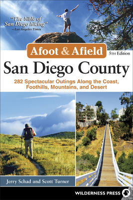 Afoot and Afield: San Diego County: 282 Spectacular Outings Along the Coast, Foothills, Mountains, and Desert - Schad, Jerry, and Turner, Scott
