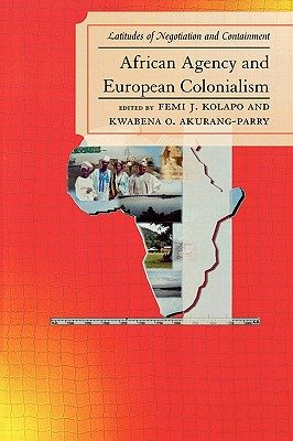 African Agency and European Colonialism: Latitudes of Negotiation and Containment - Kolapo, Femi J (Editor), and Akurang-Parry, Kwabena O (Editor), and Klein, Martin A (Foreword by)