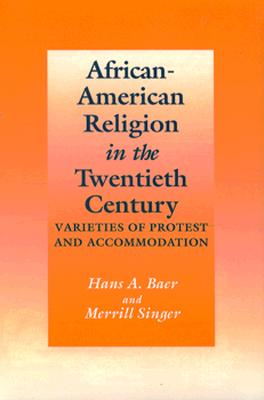 African-American Religion in the Twentieth Century: Varieties of Protest and Accommodation - Baer, Hans A
