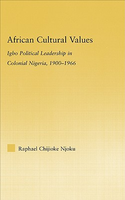 African Cultural Values: Igbo Political Leadership in Colonial Nigeria, 1900-1966 - Njoku, Raphael Chijioke