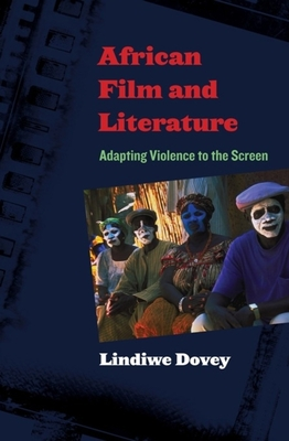 African Film and Literature: Adapting Violence to the Screen - Dovey, Lindiwe, Professor