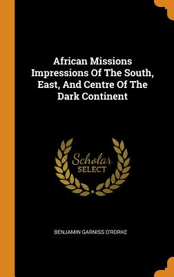 African Missions Impressions of the South, East, and Centre of the Dark Continent - O'Rorke, Benjamin Garniss