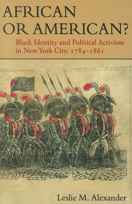 African or American?: Black Identity and Political Activism in New York City, 1784-1861 - Alexander, Leslie M, PhD