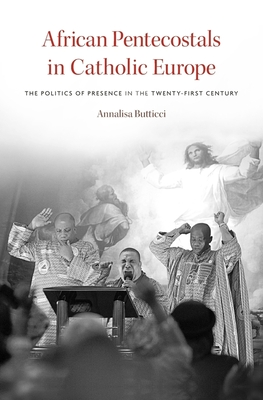 African Pentecostals in Catholic Europe: The Politics of Presence in the Twenty-First Century - Butticci, Annalisa