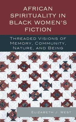 African Spirituality in Black Women's Fiction: Threaded Visions of Memory, Community, Nature and Being - West, Elizabeth J.