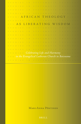 African Theology as Liberating Wisdom: Celebrating Life and Harmony in the Evangelical Lutheran Church in Botswana - Pontinen, Mari-Anna