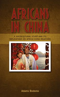Africans in China: A Sociocultural Study and Its Implications on Africa-China Relations - Bodomo, Adams, Professor