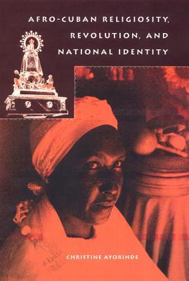 Afro-Cuban Religiosity, Revolution, and National Identity - Ayorinde, Christine