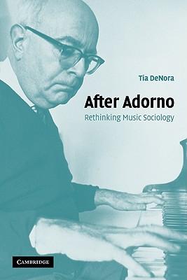 After Adorno: Rethinking Music Sociology - Denora, Tia
