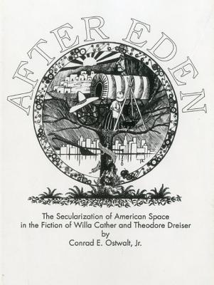 After Eden: The Secularization of American Space in the Fiction of Willa Cather and Theodore Dreiser - Ostwalt, Conrad Eugene