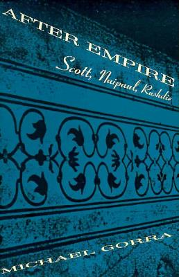 After Empire: Scott, Naipaul, Rushdie - Gorra, Michael
