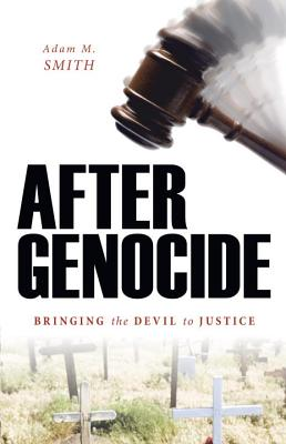 After Genocide: Bringing the Devil to Justice - Smith, Adam M