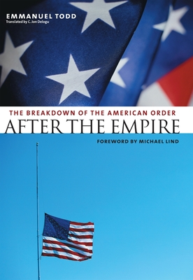 After the Empire: The Breakdown of the American Order - Todd, Emmanuel, Professor, and Delogu, C Jon, Professor (Translated by), and Lind, Michael, Professor (Foreword by)