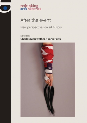After the Event: New Perspectives on Art History - Merewether, Charles (Editor), and Potts, John (Editor), and Jones, Amelia (Series edited by)