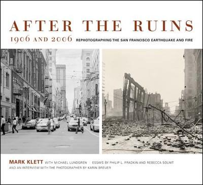 After the Ruins, 1906 and 2006: Rephotographing the San Francisco Earthquake and Fire - Klett, Mark (Photographer), and Fradkin, Philip L, and Solnit, Rebecca