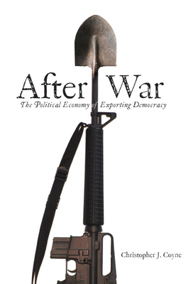 After War: The Political Economy of Exporting Democracy - Coyne, Christopher J