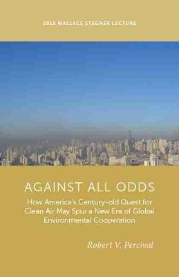 Against All Odds: How America's Century-Old Quest for Clean Air May Spur a New Era of Global Environmental Cooperation - Percival, Robert V