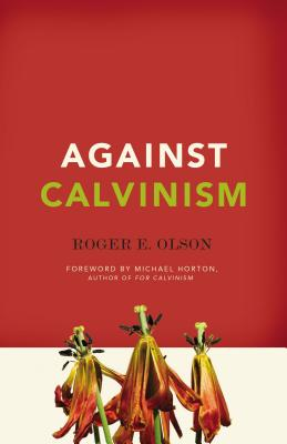 Against Calvinism - Olson, Roger E, and Horton, Michael (Foreword by)