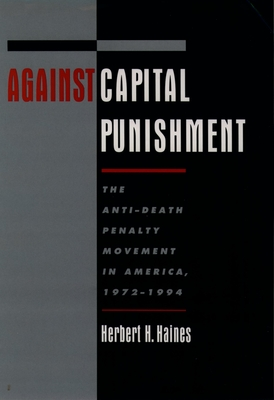 Against Capital Punishment: The Anti-Death Penalty Movement in America, 1972-1994 - Haines, Herbert H