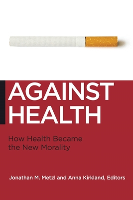 Against Health: How Health Became the New Morality - Metzl, Jonathan M, Professor (Editor), and Kirkland, Anna (Editor)