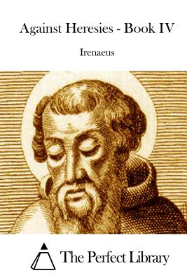 Against Heresies - Book IV - The Perfect Library (Editor), and Irenaeus