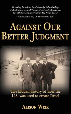 Against Our Better Judgment: The Hidden History of How the United States Was Used to Create Israel - Weir, Alison