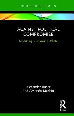 Against Political Compromise: Sustaining Democratic Debate - Ruser, Alexander, and Machin, Amanda