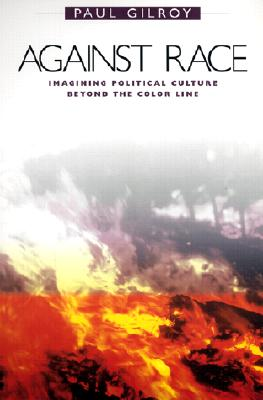 Against Race: Imagining Political Culture Beyond the Color Line - Gilroy, Paul, Professor