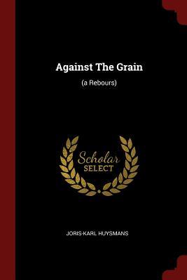 Against the Grain: (A Rebours) - Huysmans, Joris-Karl