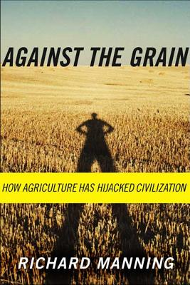 Against the Grain: How Agriculture Has Hijacked Civilization - Manning, Richard