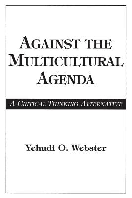 Against the Multicultural Agenda: A Critical Thinking Alternative - Webster, Yehudi O