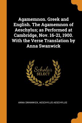Agamemnon. Greek and English. the Agamemnon of Aeschylus; As Performed at Cambridge, Nov. 16-21, 1900. with the Verse Translation by Anna Swanwick - Swanwick, Anna, and Aeschylus, Aeschylus