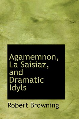 Agamemnon, La Saisiaz, and Dramatic Idyls - Browning, Robert