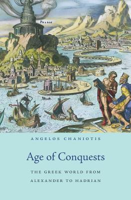 Age of Conquests: The Greek World from Alexander to Hadrian - Chaniotis, Angelos