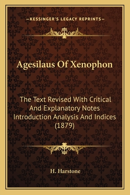 Agesilaus of Xenophon: The Text Revised with Critical and Explanatory Notes Introduction Analysis and Indices (1879) - Harstone, H